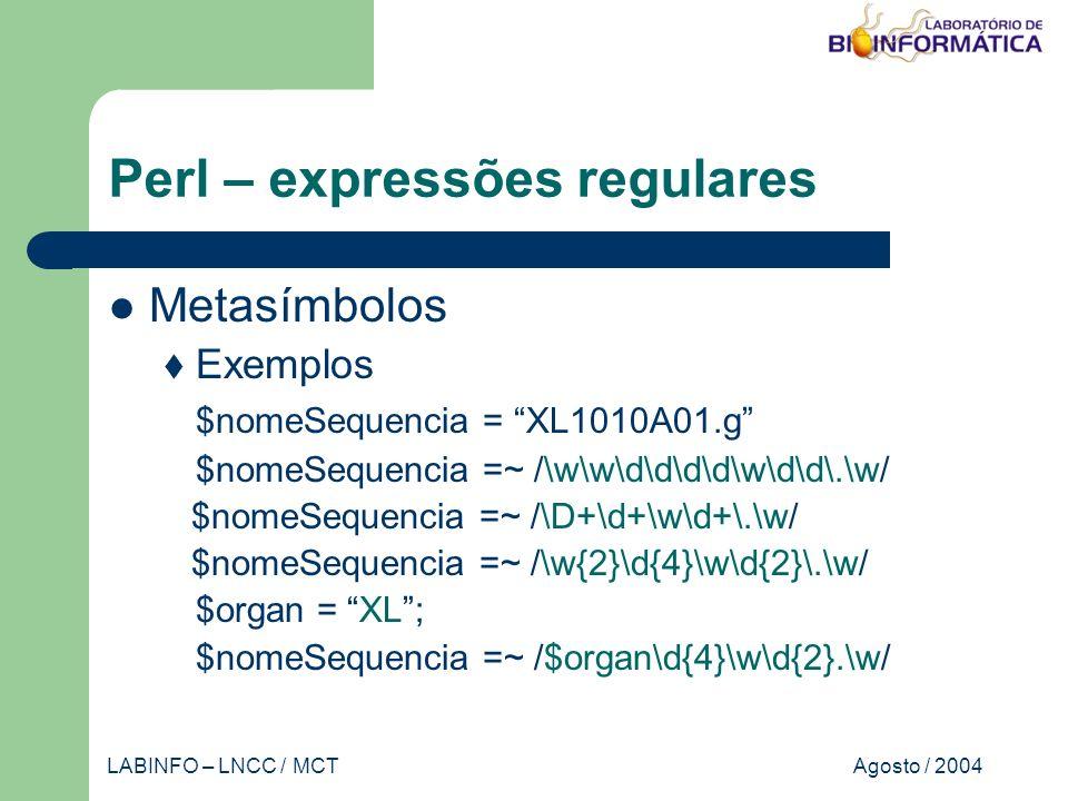 Agosto / 2004LABINFO – LNCC / MCT Perl – expressões regulares Metasímbolos Exemplos $nomeSequencia = XL1010A01.g $nomeSequencia =~ /\w\w\d\d\d\d\w\d\d\.\w/ $nomeSequencia =~ /\D+\d+\w\d+\.\w/ $nomeSequencia =~ /\w{2}\d{4}\w\d{2}\.\w/ $organ = XL; $nomeSequencia =~ /$organ\d{4}\w\d{2}.\w/