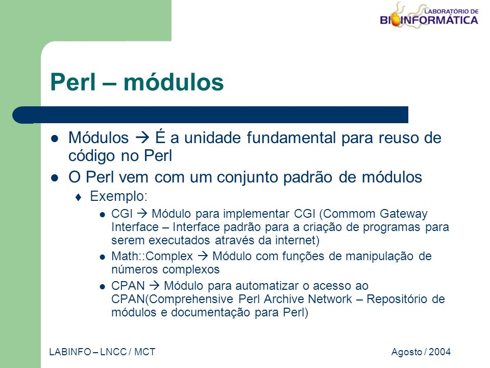 Agosto / 2004LABINFO – LNCC / MCT Perl – módulos Módulos É a unidade fundamental para reuso de código no Perl O Perl vem com um conjunto padrão de módulos Exemplo: CGI Módulo para implementar CGI (Commom Gateway Interface – Interface padrão para a criação de programas para serem executados através da internet) Math::Complex Módulo com funções de manipulação de números complexos CPAN Módulo para automatizar o acesso ao CPAN(Comprehensive Perl Archive Network – Repositório de módulos e documentação para Perl)