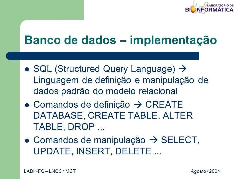 Agosto / 2004LABINFO – LNCC / MCT Banco de dados – implementação SQL (Structured Query Language) Linguagem de definição e manipulação de dados padrão do modelo relacional Comandos de definição CREATE DATABASE, CREATE TABLE, ALTER TABLE, DROP...