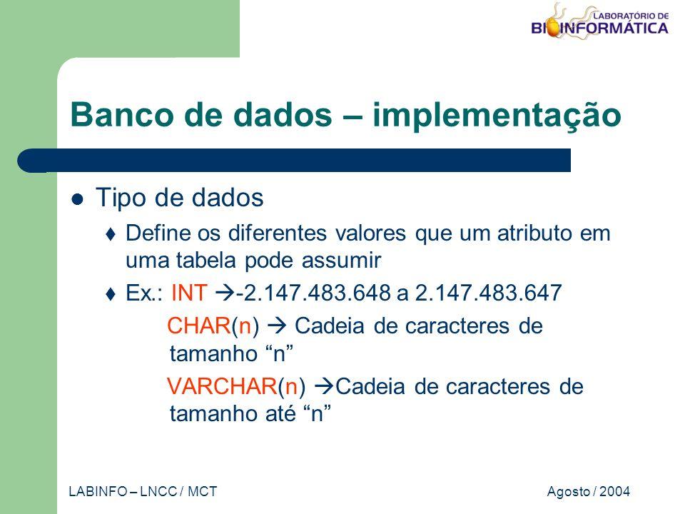Agosto / 2004LABINFO – LNCC / MCT Banco de dados – implementação Tipo de dados Define os diferentes valores que um atributo em uma tabela pode assumir Ex.: INT -2.147.483.648 a 2.147.483.647 CHAR(n) Cadeia de caracteres de tamanho n VARCHAR(n) Cadeia de caracteres de tamanho até n