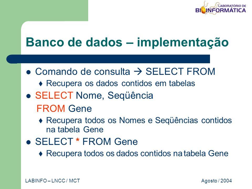 Agosto / 2004LABINFO – LNCC / MCT Banco de dados – implementação Comando de consulta SELECT FROM Recupera os dados contidos em tabelas SELECT Nome, Seqüência FROM Gene Recupera todos os Nomes e Seqüências contidos na tabela Gene SELECT * FROM Gene Recupera todos os dados contidos na tabela Gene
