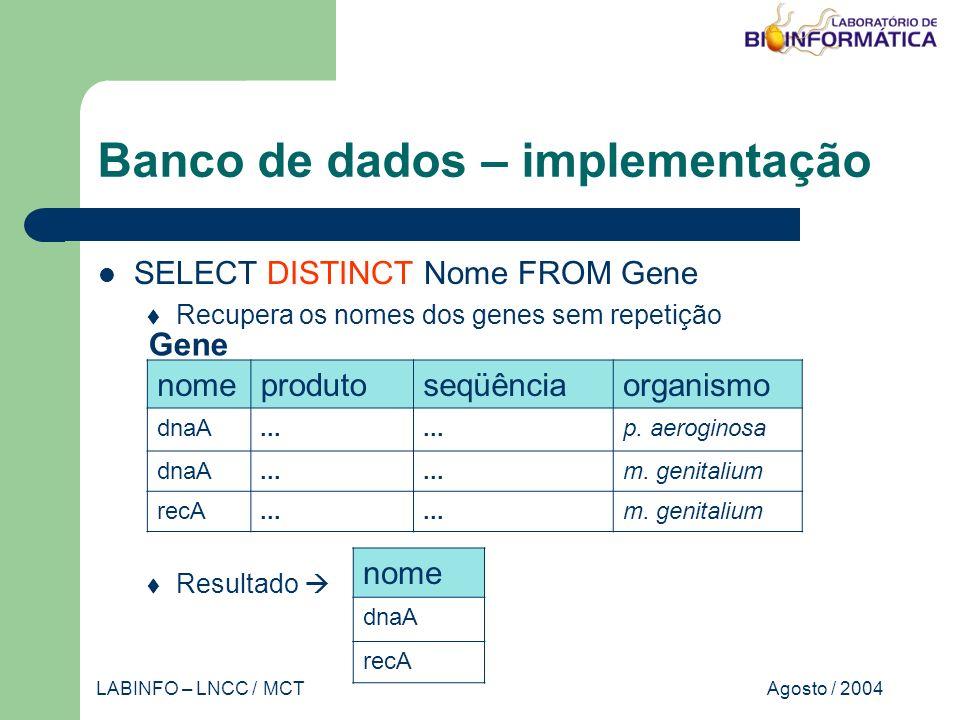 Agosto / 2004LABINFO – LNCC / MCT Banco de dados – implementação SELECT DISTINCT Nome FROM Gene Recupera os nomes dos genes sem repetição Resultado nomeprodutoseqüênciaorganismo dnaA...