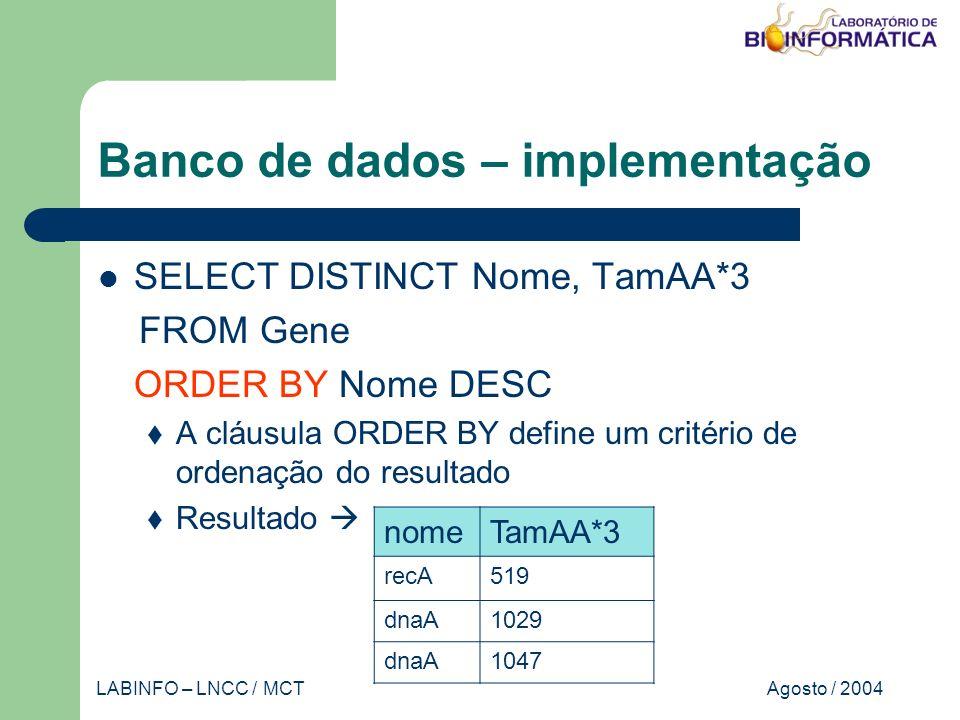 Agosto / 2004LABINFO – LNCC / MCT Banco de dados – implementação SELECT DISTINCT Nome, TamAA*3 FROM Gene ORDER BY Nome DESC A cláusula ORDER BY define um critério de ordenação do resultado Resultado nomeTamAA*3 recA519 dnaA1029 dnaA1047