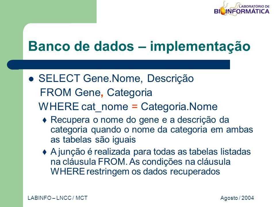 Agosto / 2004LABINFO – LNCC / MCT Banco de dados – implementação SELECT Gene.Nome, Descrição FROM Gene, Categoria WHERE cat_nome = Categoria.Nome Recupera o nome do gene e a descrição da categoria quando o nome da categoria em ambas as tabelas são iguais A junção é realizada para todas as tabelas listadas na cláusula FROM.