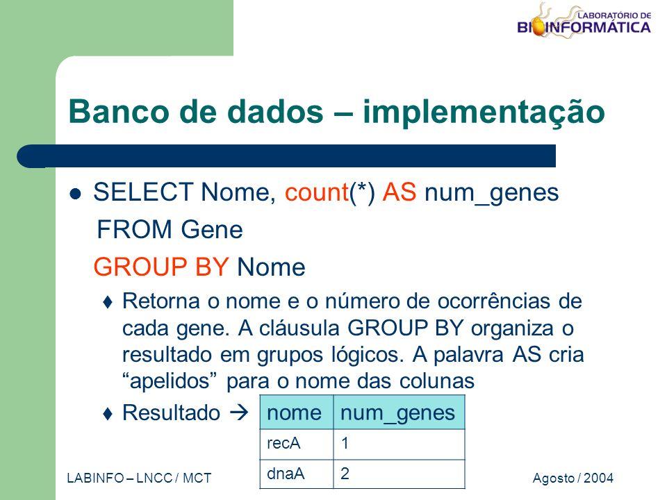 Agosto / 2004LABINFO – LNCC / MCT Banco de dados – implementação SELECT Nome, count(*) AS num_genes FROM Gene GROUP BY Nome Retorna o nome e o número de ocorrências de cada gene.