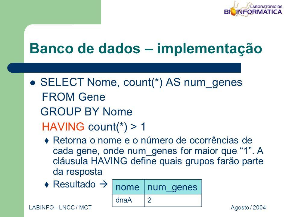 Agosto / 2004LABINFO – LNCC / MCT Banco de dados – implementação SELECT Nome, count(*) AS num_genes FROM Gene GROUP BY Nome HAVING count(*) > 1 Retorna o nome e o número de ocorrências de cada gene, onde num_genes for maior que 1.