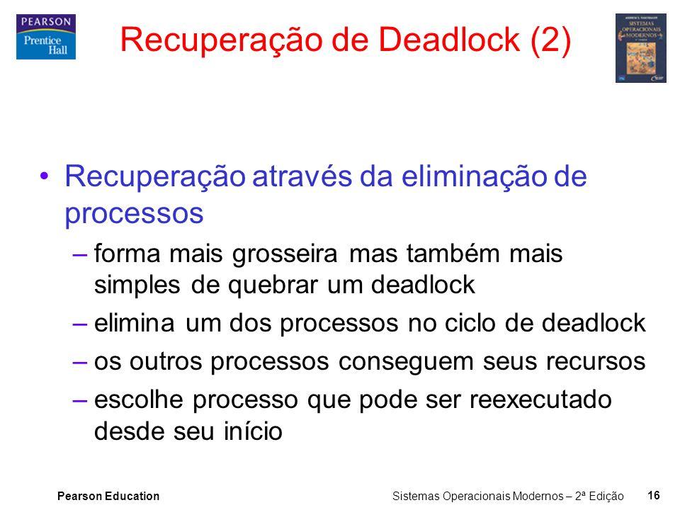Pearson Education Sistemas Operacionais Modernos – 2ª Edição 15 Recuperação de Deadlock (1) Recuperação através de preempção –retirar um recurso de al