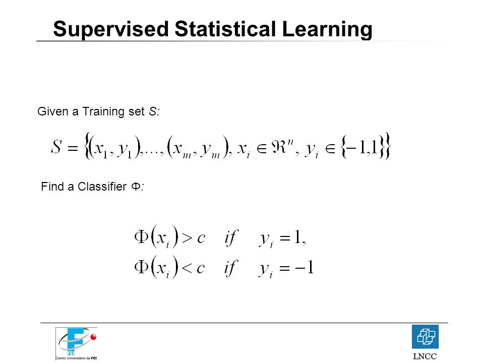 Supervised Statistical Learning Given a Training set S: Find a Classifier Φ: