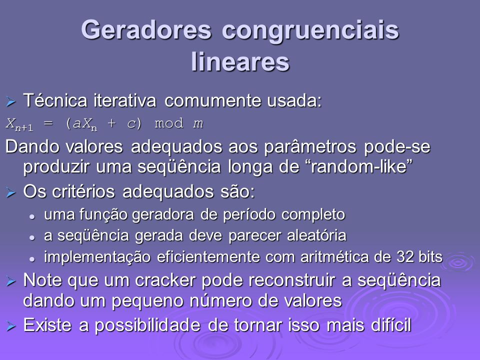 Geradores congruenciais lineares Técnica iterativa comumente usada: Técnica iterativa comumente usada: X n+1 = (aX n + c) mod m Dando valores adequado