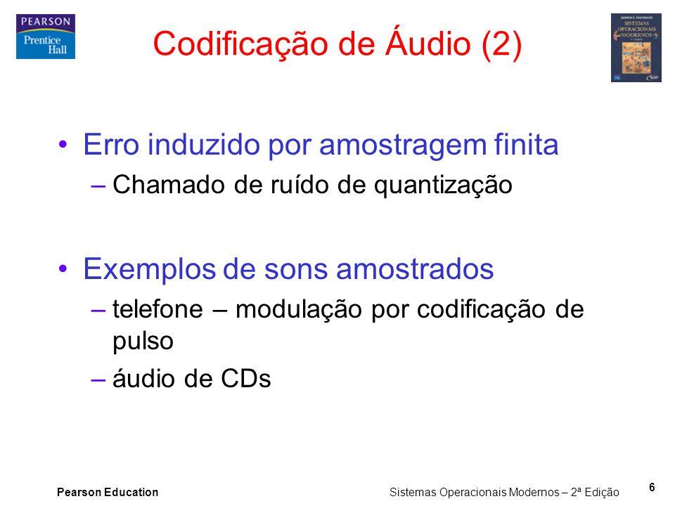 Pearson Education Sistemas Operacionais Modernos – 2ª Edição 6 Erro induzido por amostragem finita –Chamado de ruído de quantização Exemplos de sons a