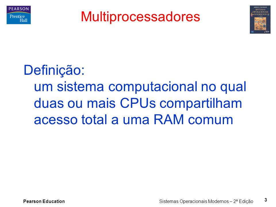 Pearson Education Sistemas Operacionais Modernos – 2ª Edição Multiprocessadores Definição: um sistema computacional no qual duas ou mais CPUs comparti