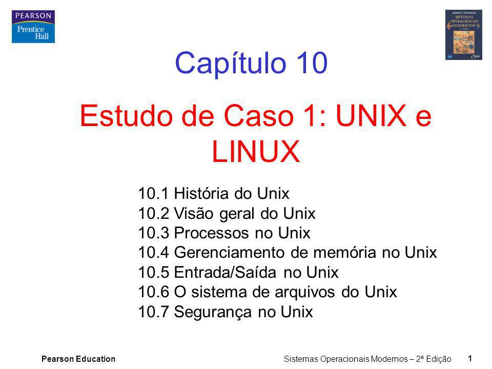 Pearson Education Sistemas Operacionais Modernos – 2ª Edição 1 Estudo de Caso 1: UNIX e LINUX Capítulo 10 10.1 História do Unix 10.2 Visão geral do Un