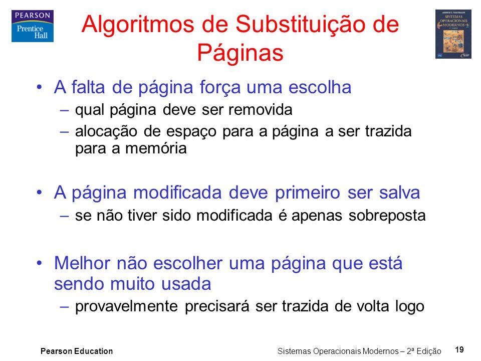 Pearson Education Sistemas Operacionais Modernos – 2ª Edição 19 Algoritmos de Substituição de Páginas A falta de página força uma escolha –qual página