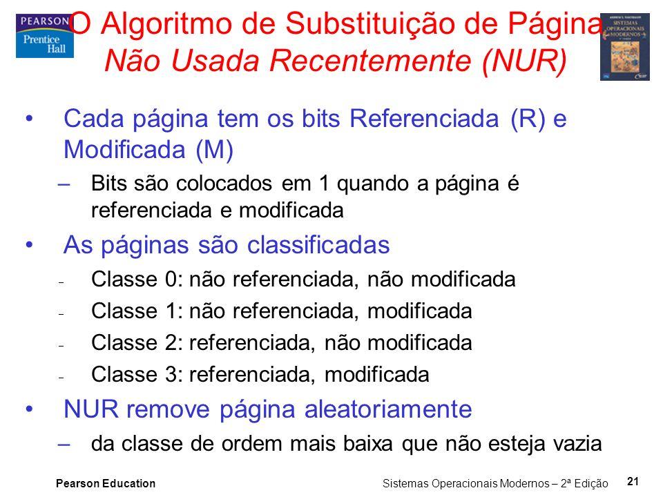 Pearson Education Sistemas Operacionais Modernos – 2ª Edição 21 O Algoritmo de Substituição de Página Não Usada Recentemente (NUR) Cada página tem os bits Referenciada (R) e Modificada (M) –Bits são colocados em 1 quando a página é referenciada e modificada As páginas são classificadas Classe 0: não referenciada, não modificada Classe 1: não referenciada, modificada Classe 2: referenciada, não modificada Classe 3: referenciada, modificada NUR remove página aleatoriamente –da classe de ordem mais baixa que não esteja vazia