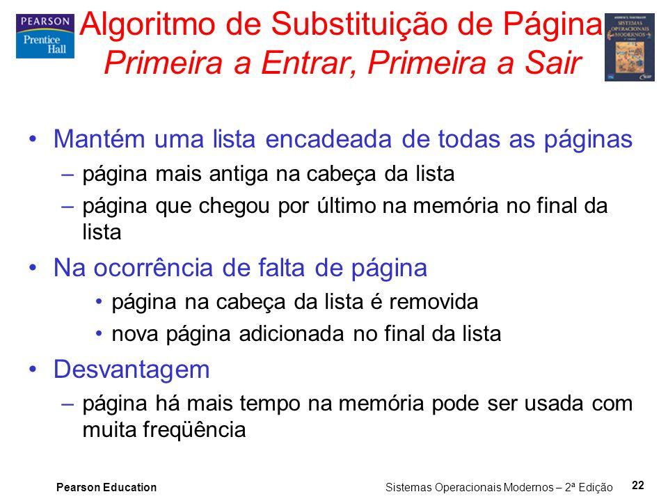 Pearson Education Sistemas Operacionais Modernos – 2ª Edição 22 Algoritmo de Substituição de Página Primeira a Entrar, Primeira a Sair Mantém uma list