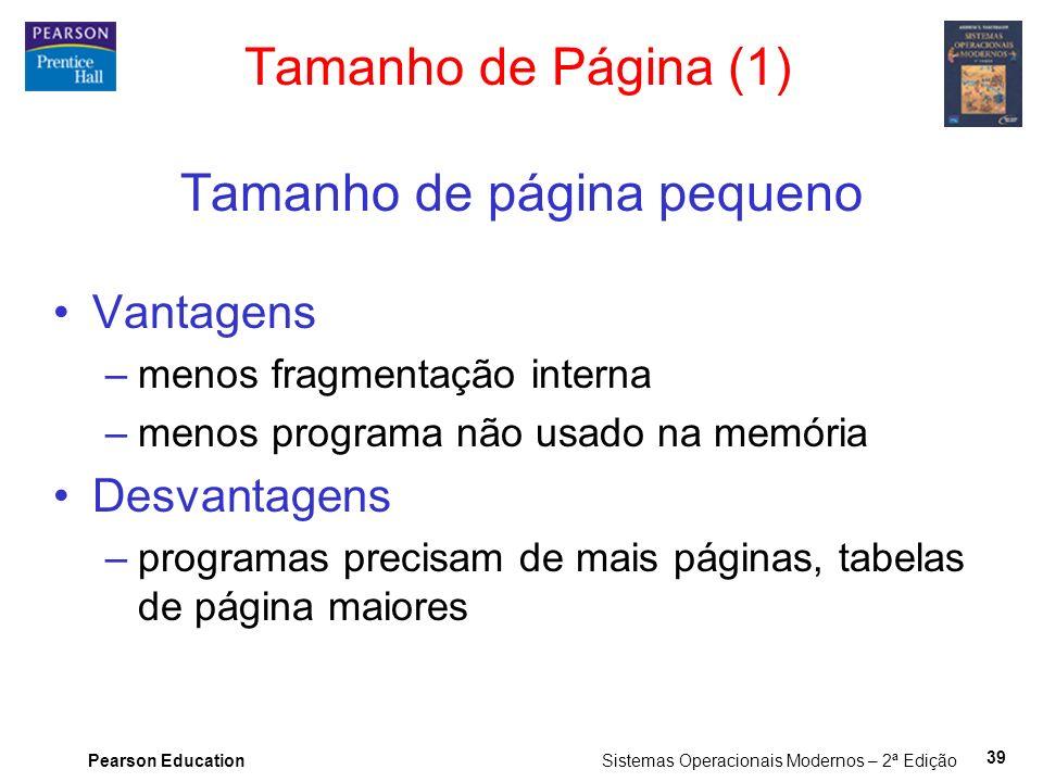 Pearson Education Sistemas Operacionais Modernos – 2ª Edição 39 Tamanho de Página (1) Tamanho de página pequeno Vantagens –menos fragmentação interna –menos programa não usado na memória Desvantagens –programas precisam de mais páginas, tabelas de página maiores