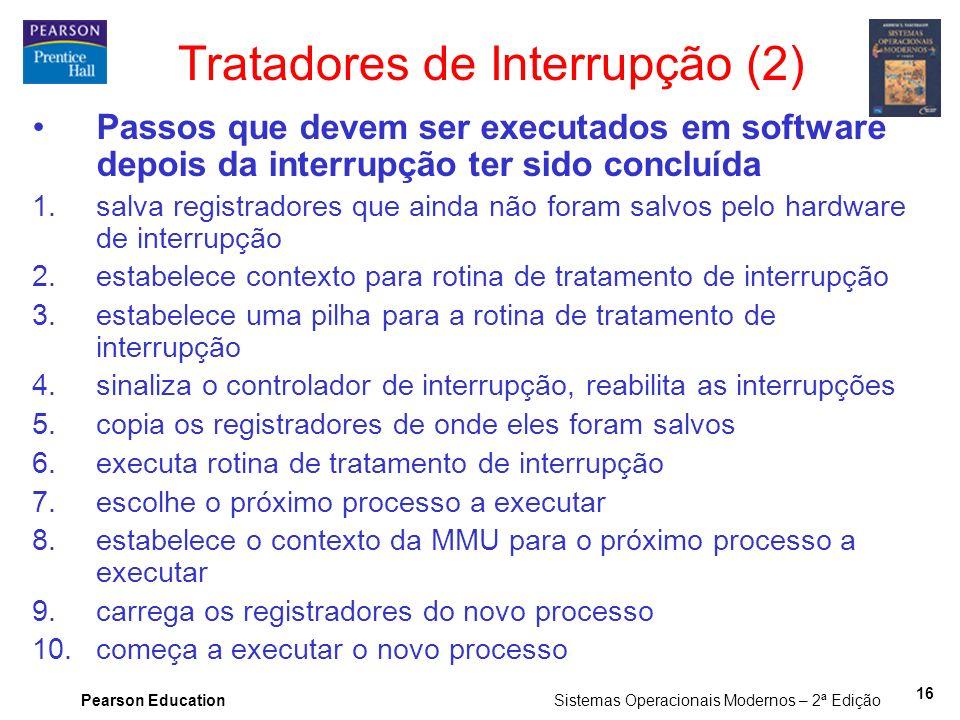 Pearson Education Sistemas Operacionais Modernos – 2ª Edição 16 Tratadores de Interrupção (2) Passos que devem ser executados em software depois da in
