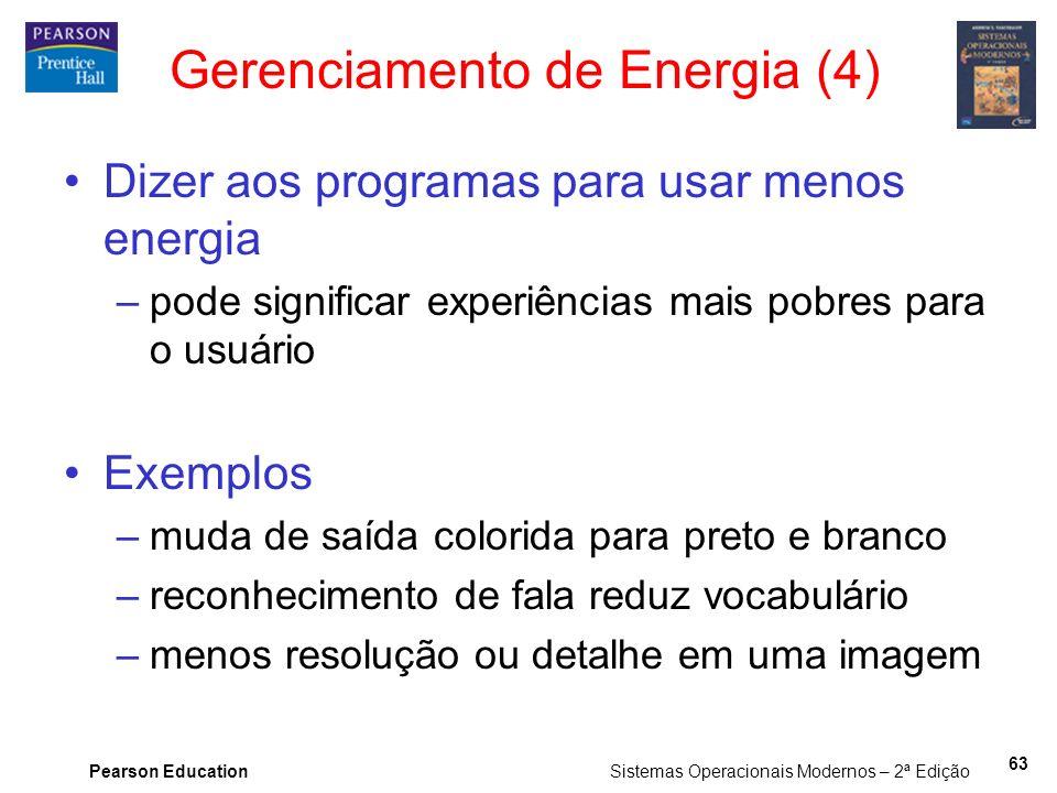 Pearson Education Sistemas Operacionais Modernos – 2ª Edição 63 Gerenciamento de Energia (4) Dizer aos programas para usar menos energia –pode signifi