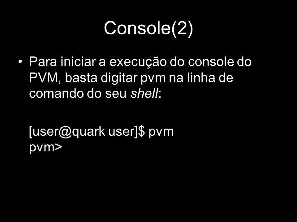 Console(2) Para iniciar a execução do console do PVM, basta digitar pvm na linha de comando do seu shell: [user@quark user]$ pvm pvm>