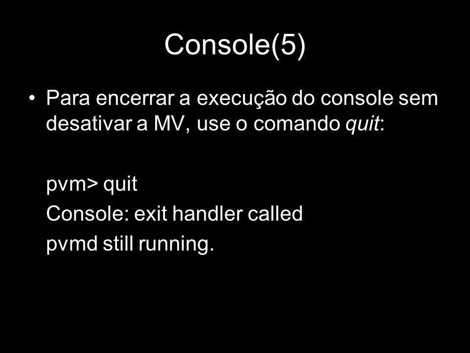 Console(5) Para encerrar a execução do console sem desativar a MV, use o comando quit: pvm> quit Console: exit handler called pvmd still running.
