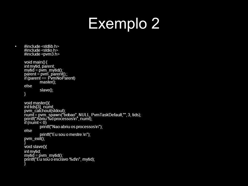 Exemplo 2 #include #include #include void main() { int mytid, parent; mytid = pvm_mytid(); parent = pvm_parent();; if (parent == PvmNoParent) master()