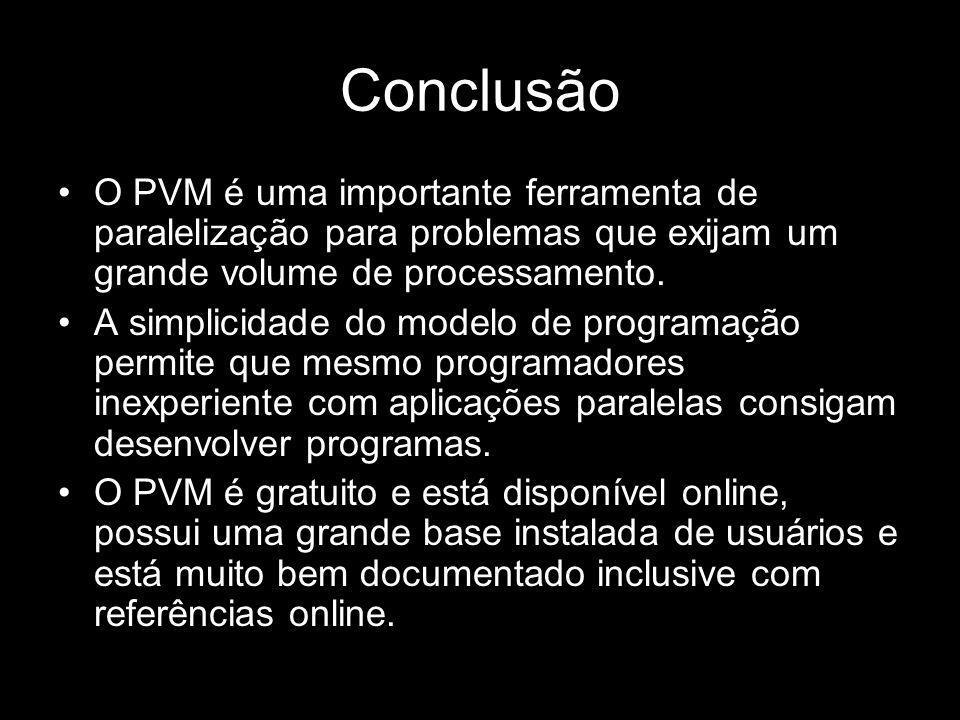 Conclusão O PVM é uma importante ferramenta de paralelização para problemas que exijam um grande volume de processamento. A simplicidade do modelo de