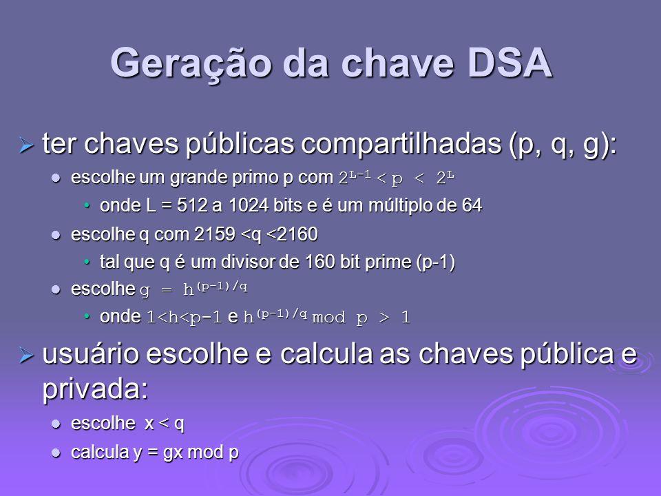 Geração da chave DSA ter chaves públicas compartilhadas (p, q, g): ter chaves públicas compartilhadas (p, q, g): escolhe um grande primo p com 2 L-1 <