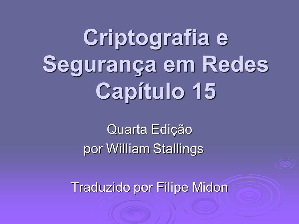 Criptografia e Segurança em Redes Capítulo 15 Quarta Edição por William Stallings Traduzido por Filipe Midon