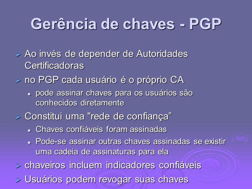 Gerência de chaves - PGP Ao invés de depender de Autoridades Certificadoras Ao invés de depender de Autoridades Certificadoras no PGP cada usuário é o