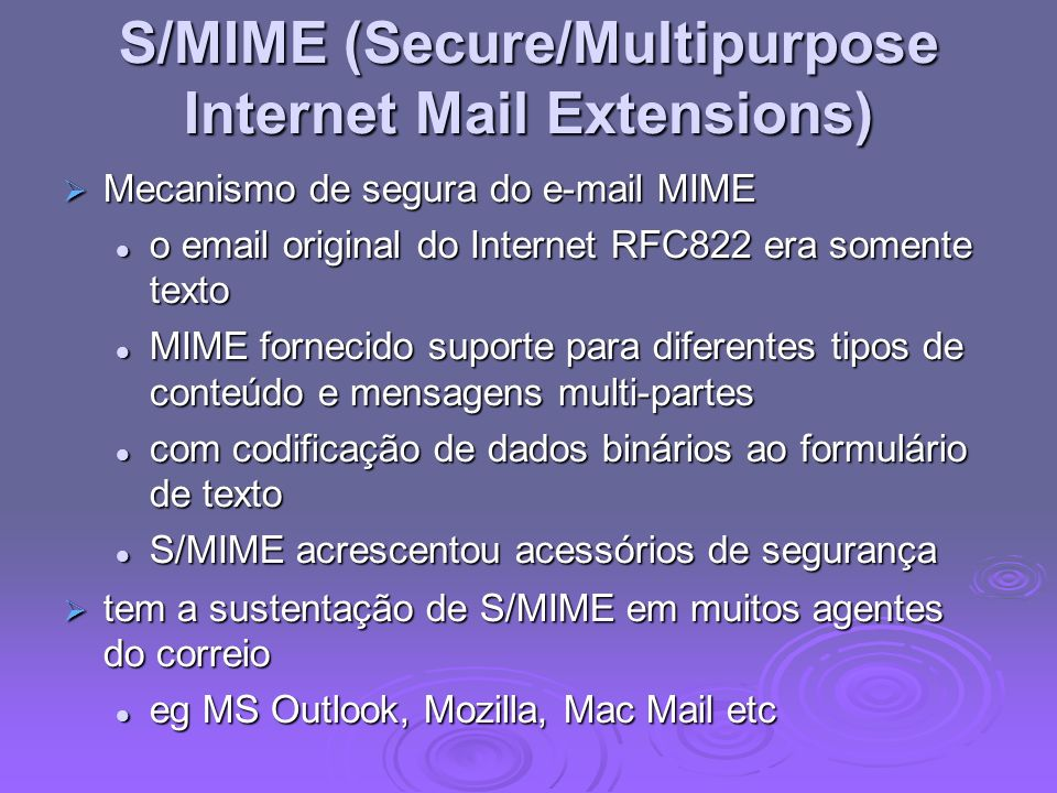 S/MIME (Secure/Multipurpose Internet Mail Extensions) Mecanismo de segura do e-mail MIME Mecanismo de segura do e-mail MIME o email original do Intern