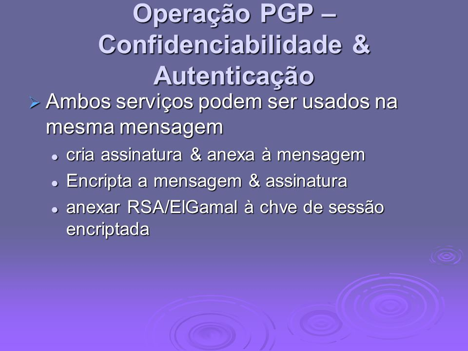 Operação PGP – Confidenciabilidade & Autenticação Ambos serviços podem ser usados na mesma mensagem Ambos serviços podem ser usados na mesma mensagem