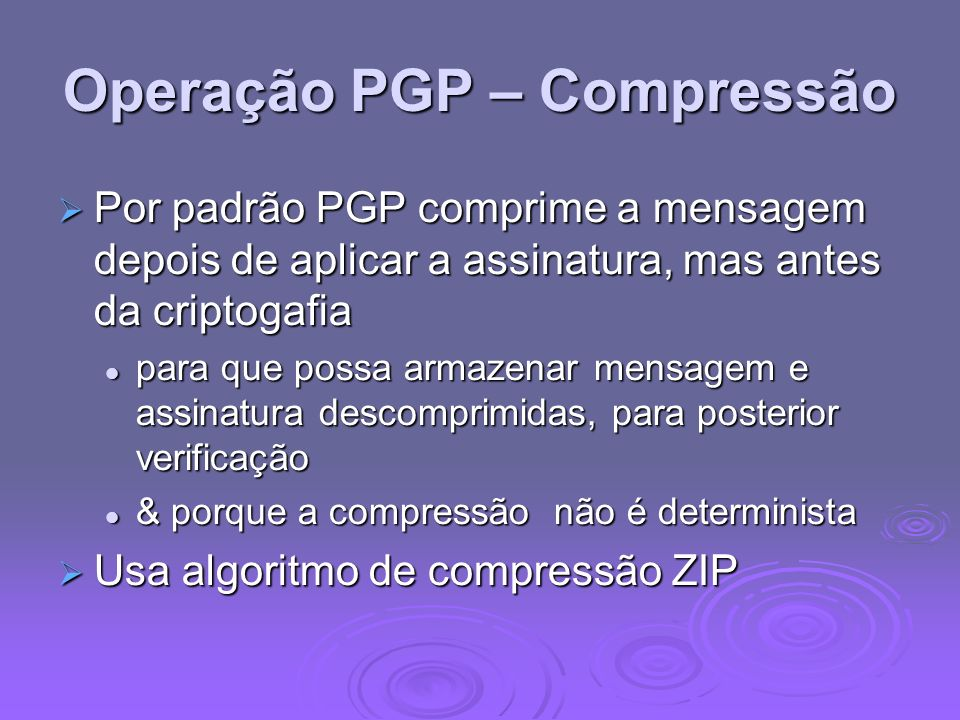 Operação PGP – Compressão Por padrão PGP comprime a mensagem depois de aplicar a assinatura, mas antes da criptogafia Por padrão PGP comprime a mensag