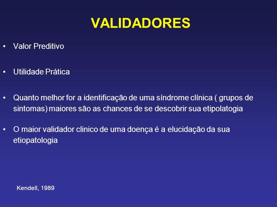 VALIDADORES Valor Preditivo Utilidade Prática Quanto melhor for a identificação de uma síndrome clínica ( grupos de sintomas) maiores são as chances de se descobrir sua etipolatogia O maior validador clinico de uma doença é a elucidação da sua etiopatologia Kendell, 1989