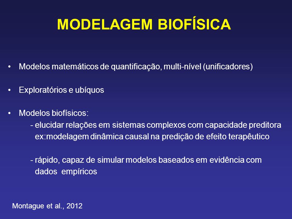 MODELAGEM BIOFÍSICA Modelos matemáticos de quantificação, multi-nível (unificadores) Exploratórios e ubíquos Modelos biofísicos: - elucidar relações em sistemas complexos com capacidade preditora ex:modelagem dinâmica causal na predição de efeito terapêutico - rápido, capaz de simular modelos baseados em evidência com dados empíricos Montague et al., 2012
