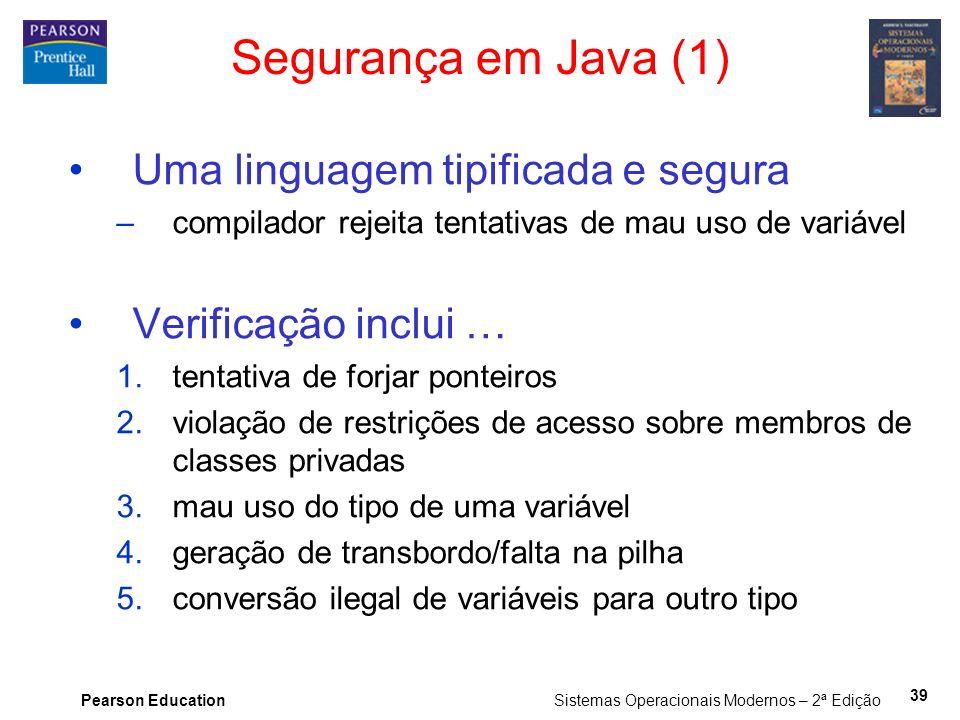 Pearson Education Sistemas Operacionais Modernos – 2ª Edição 39 Segurança em Java (1) Uma linguagem tipificada e segura –compilador rejeita tentativas