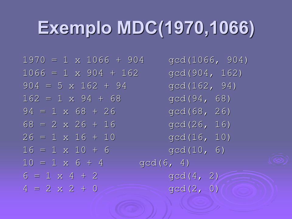 Exemplo MDC(1970,1066) 1970 = 1 x 1066 + 904 gcd(1066, 904) 1066 = 1 x 904 + 162 gcd(904, 162) 904 = 5 x 162 + 94 gcd(162, 94) 162 = 1 x 94 + 68 gcd(9