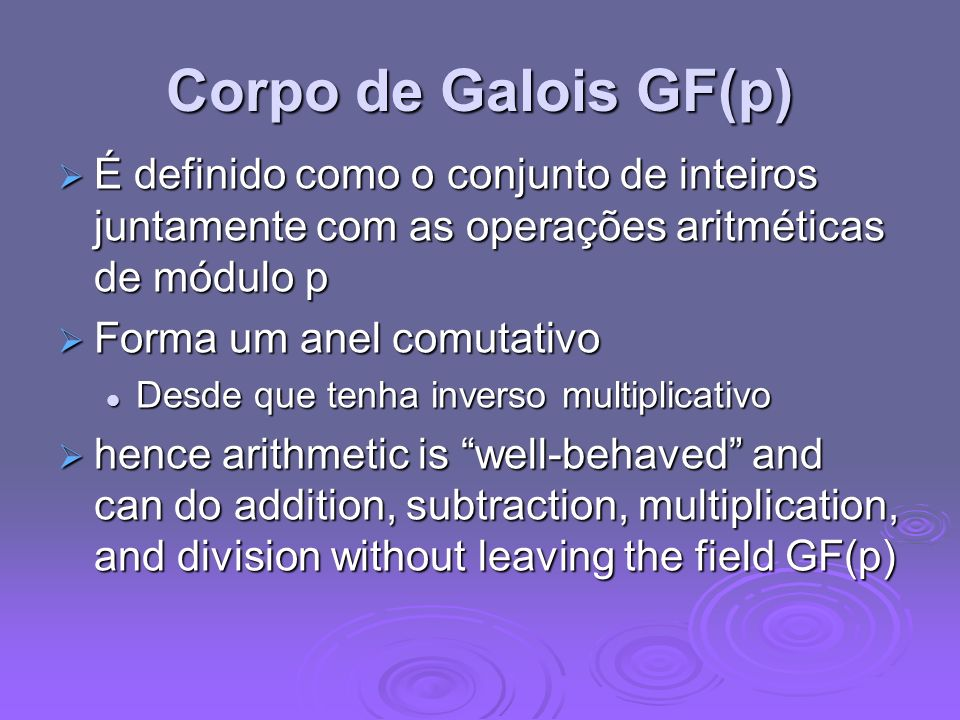 Corpo de Galois GF(p) É definido como o conjunto de inteiros juntamente com as operações aritméticas de módulo p É definido como o conjunto de inteiros juntamente com as operações aritméticas de módulo p Forma um anel comutativo Forma um anel comutativo Desde que tenha inverso multiplicativo Desde que tenha inverso multiplicativo hence arithmetic is well-behaved and can do addition, subtraction, multiplication, and division without leaving the field GF(p) hence arithmetic is well-behaved and can do addition, subtraction, multiplication, and division without leaving the field GF(p)