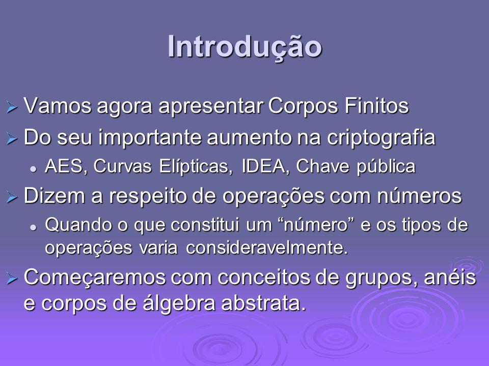 Introdução Vamos agora apresentar Corpos Finitos Vamos agora apresentar Corpos Finitos Do seu importante aumento na criptografia Do seu importante aum