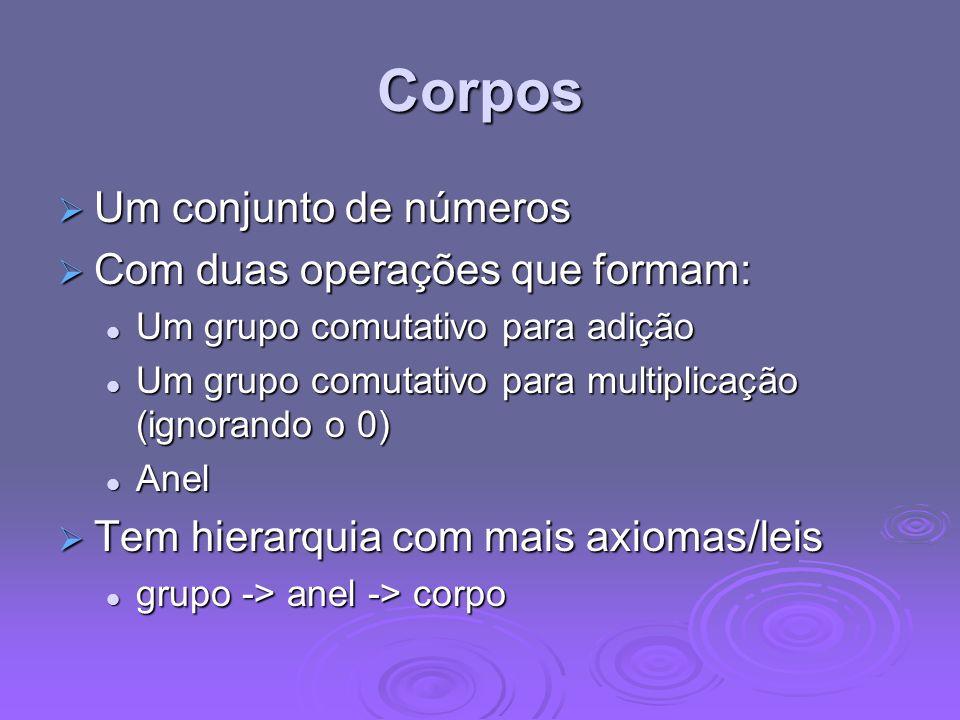 Corpos Um conjunto de números Um conjunto de números Com duas operações que formam: Com duas operações que formam: Um grupo comutativo para adição Um