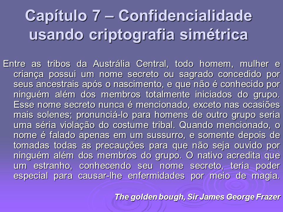 Capítulo 7 – Confidencialidade usando criptografia simétrica Entre as tribos da Austrália Central, todo homem, mulher e criança possui um nome secreto