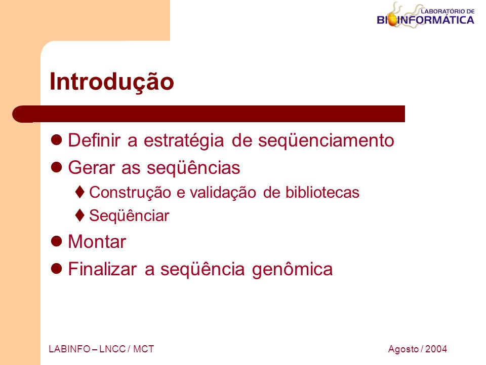 Agosto / 2004LABINFO – LNCC / MCT Estratégia de seqüenciamento Clone-by-clone (Primeiro mapear, depois seqüênciar) Whole-genome shotgun sequencing Hybrid shotgun sequencing Expressed Sequence Tag - EST
