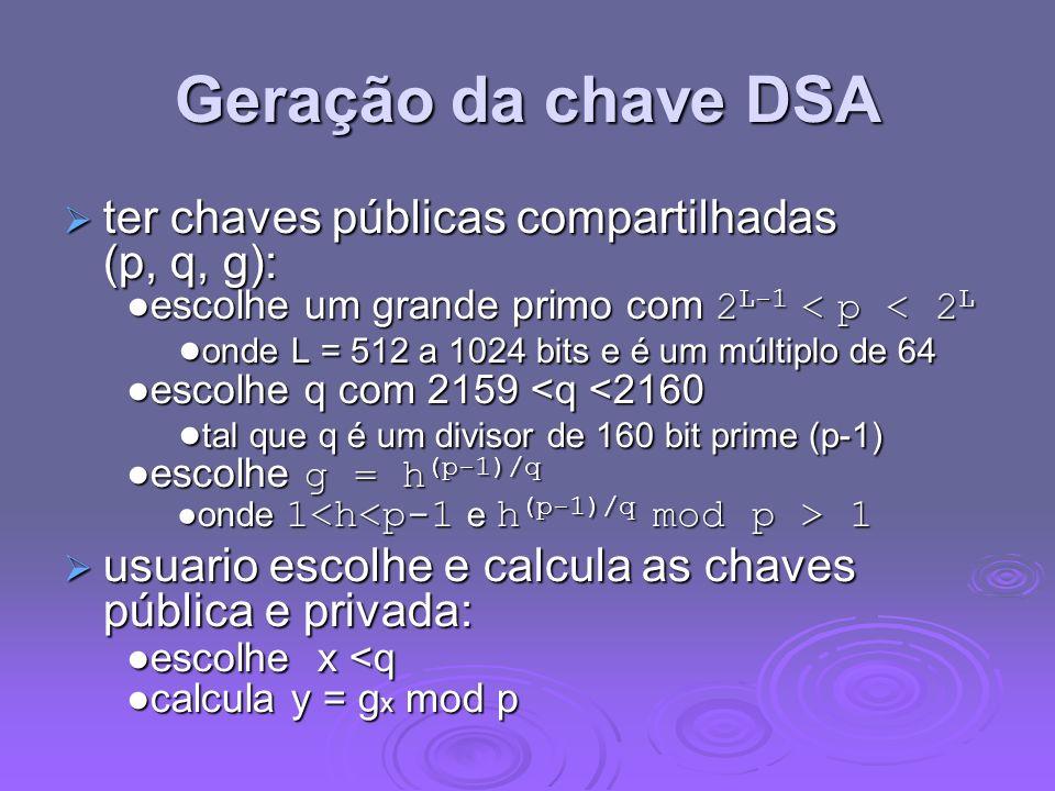 Geração da chave DSA ter chaves públicas compartilhadas (p, q, g): escolhe um grande primo com 2 L-1 1 ter chaves públicas compartilhadas (p, q, g): e