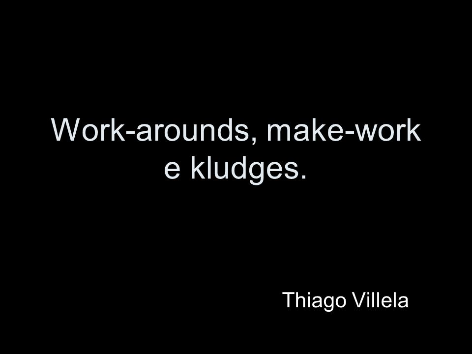 Work-arounds, make-work e kludges. Thiago Villela