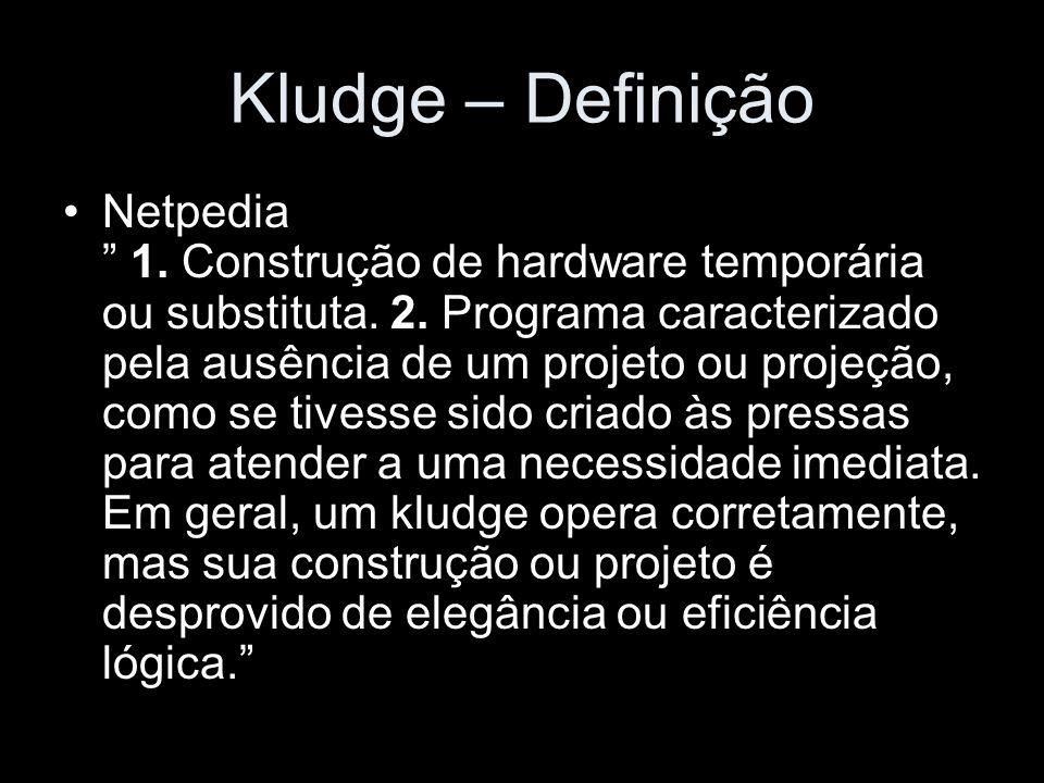 Kludge – Definição Netpedia 1. Construção de hardware temporária ou substituta. 2. Programa caracterizado pela ausência de um projeto ou projeção, com