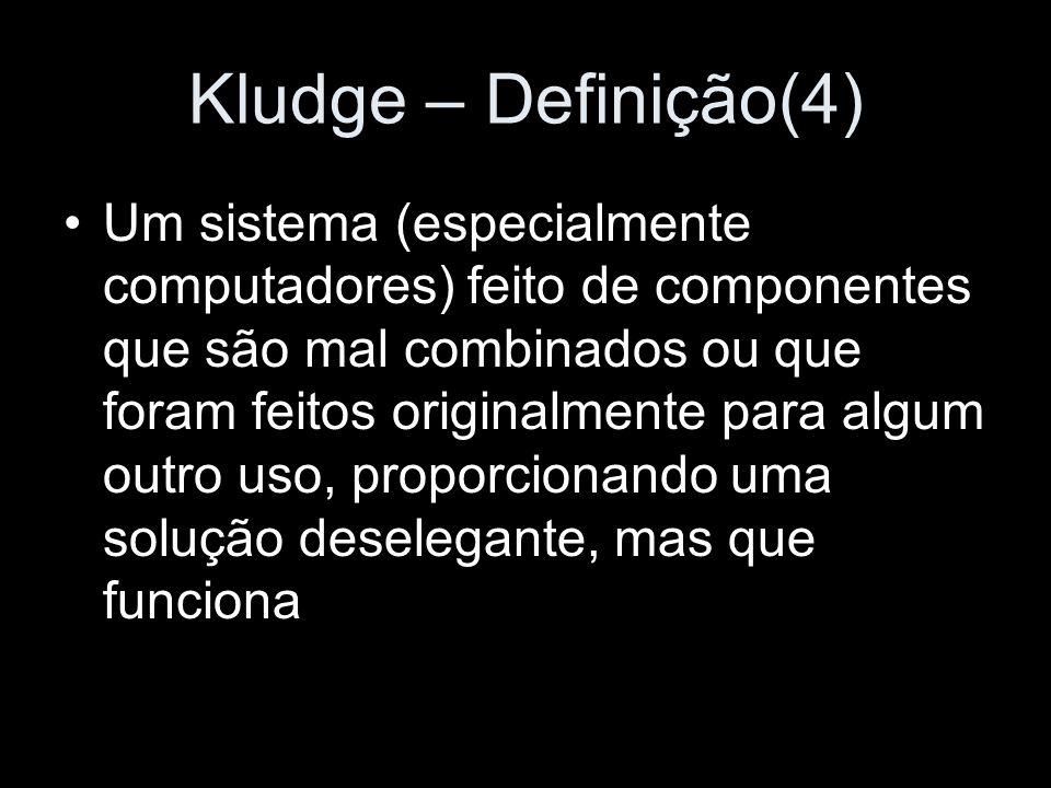 Kludge – Definição(4) Um sistema (especialmente computadores) feito de componentes que são mal combinados ou que foram feitos originalmente para algum