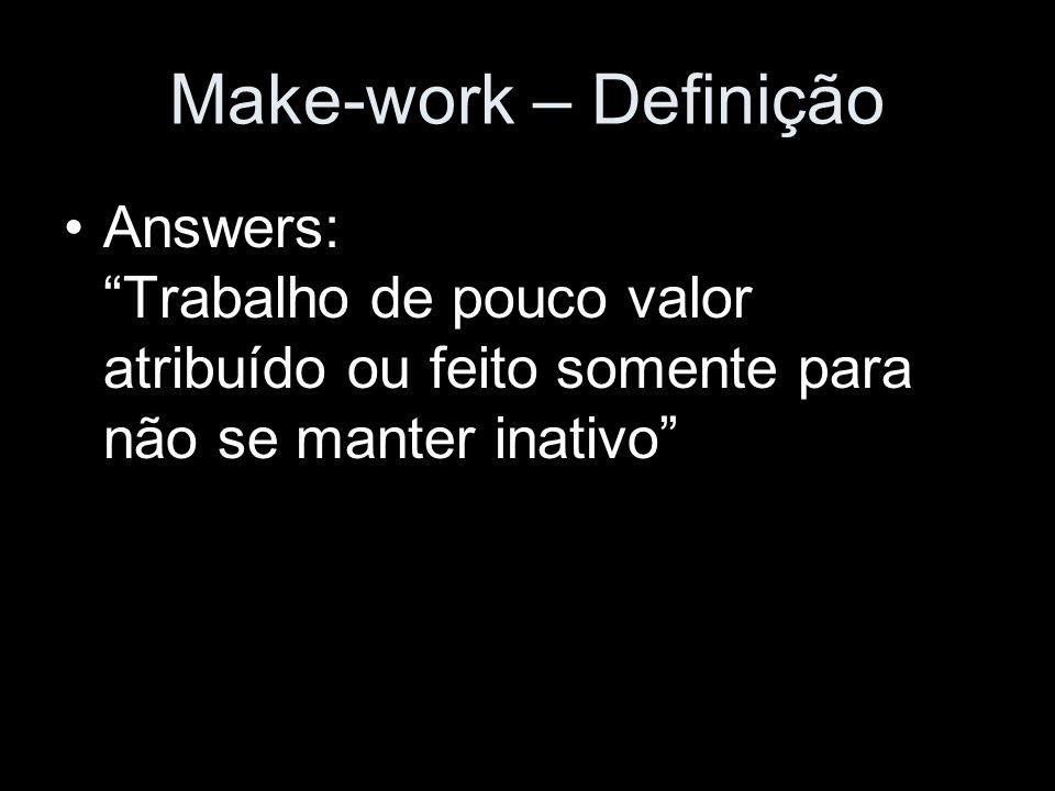Make-work – Definição Answers: Trabalho de pouco valor atribuído ou feito somente para não se manter inativo
