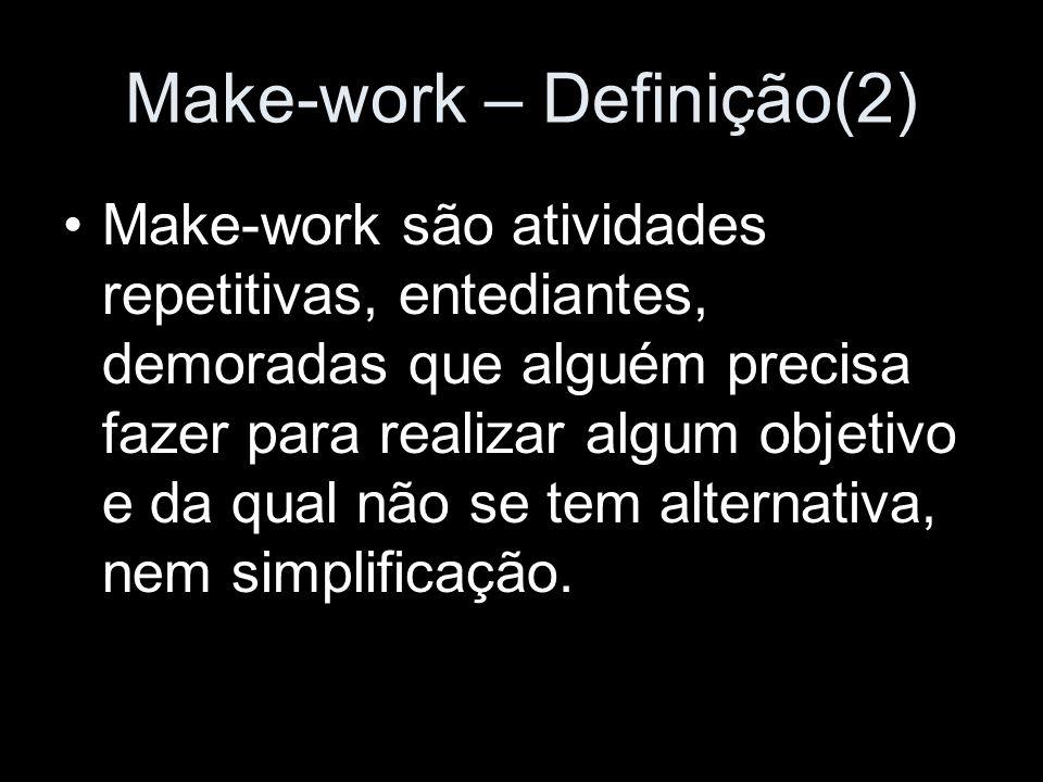 Make-work – Definição(2) Make-work são atividades repetitivas, entediantes, demoradas que alguém precisa fazer para realizar algum objetivo e da qual