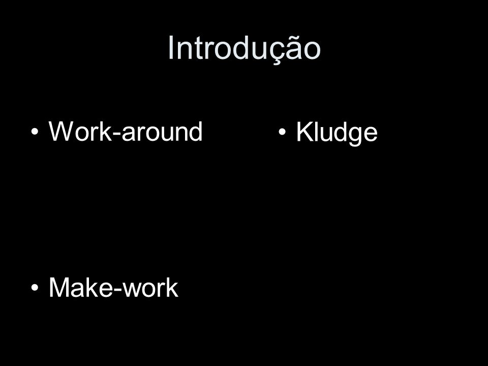 Introdução Work-around Make-work Kludge