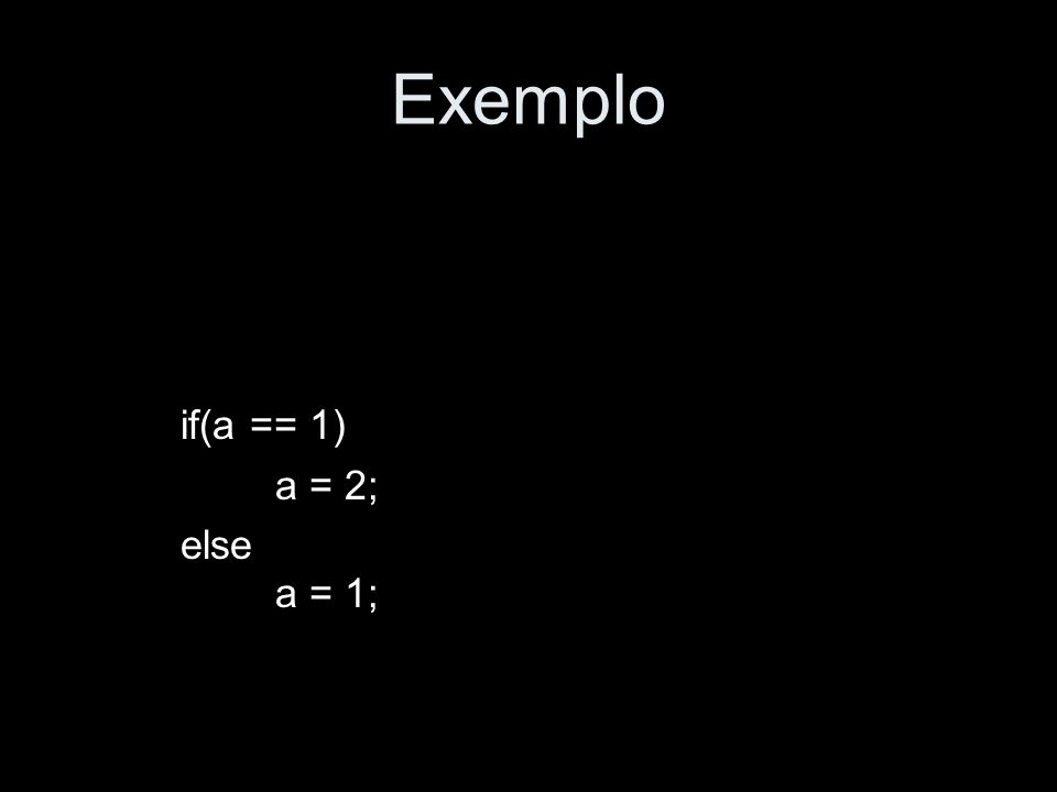 Exemplo if(a == 1) a = 2; else a = 1;