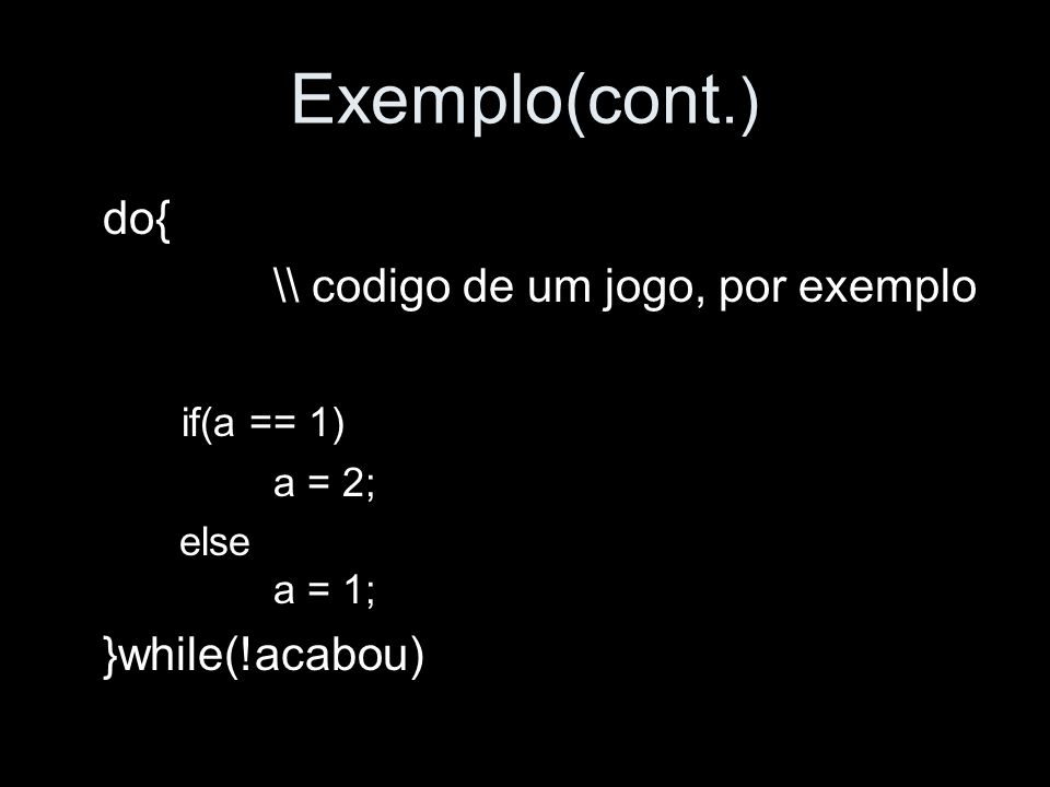 Exemplo(cont.) do{ \\ codigo de um jogo, por exemplo if(a == 1) a = 2; else a = 1; }while(!acabou)